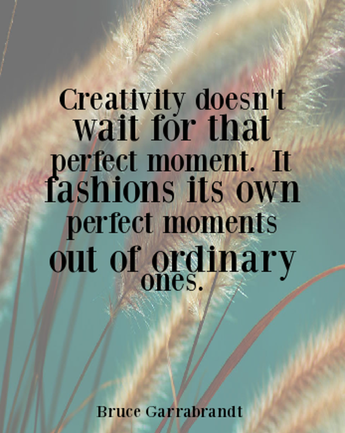 positive quotes, Creativity doesn't wait for that perfect moment. It fashions its own perfect moments out of ordinary ones.
