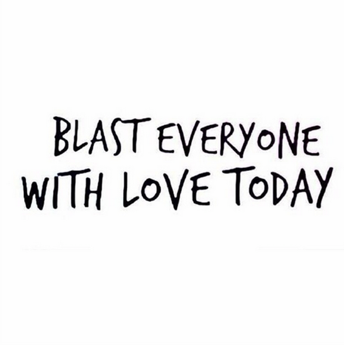 Blast everyone with love.